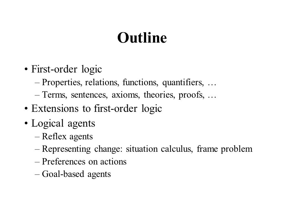 Outline First-order logic –Properties, relations, functions, quantifiers, … –Terms, sentences, axioms, theories, proofs, … Extensions to first-order l