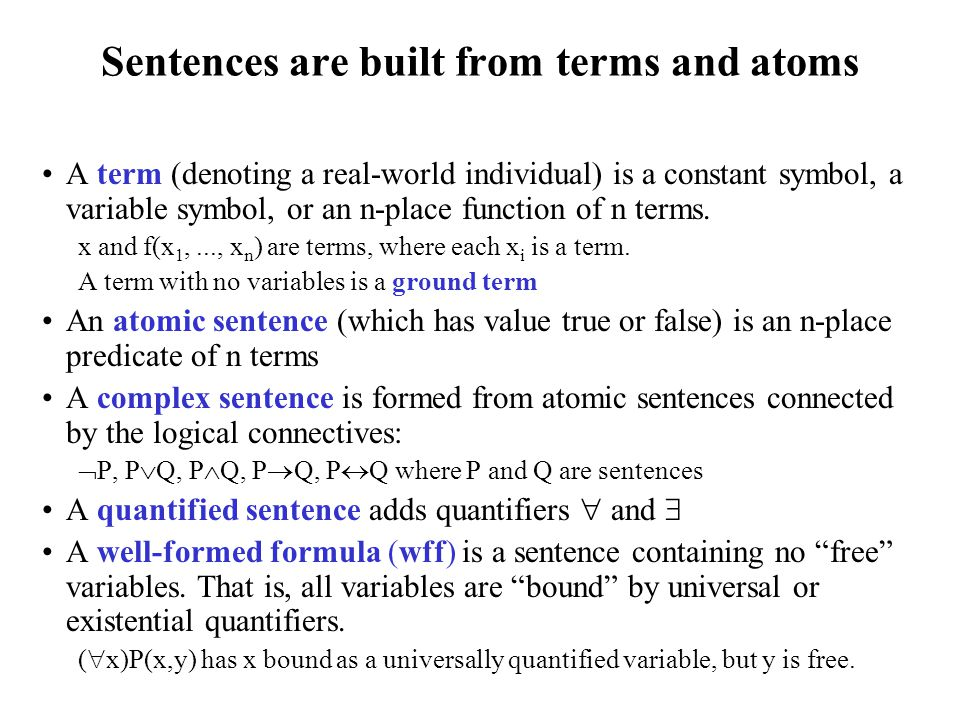 Sentences are built from terms and atoms A term (denoting a real-world individual) is a constant symbol, a variable symbol, or an n-place function of