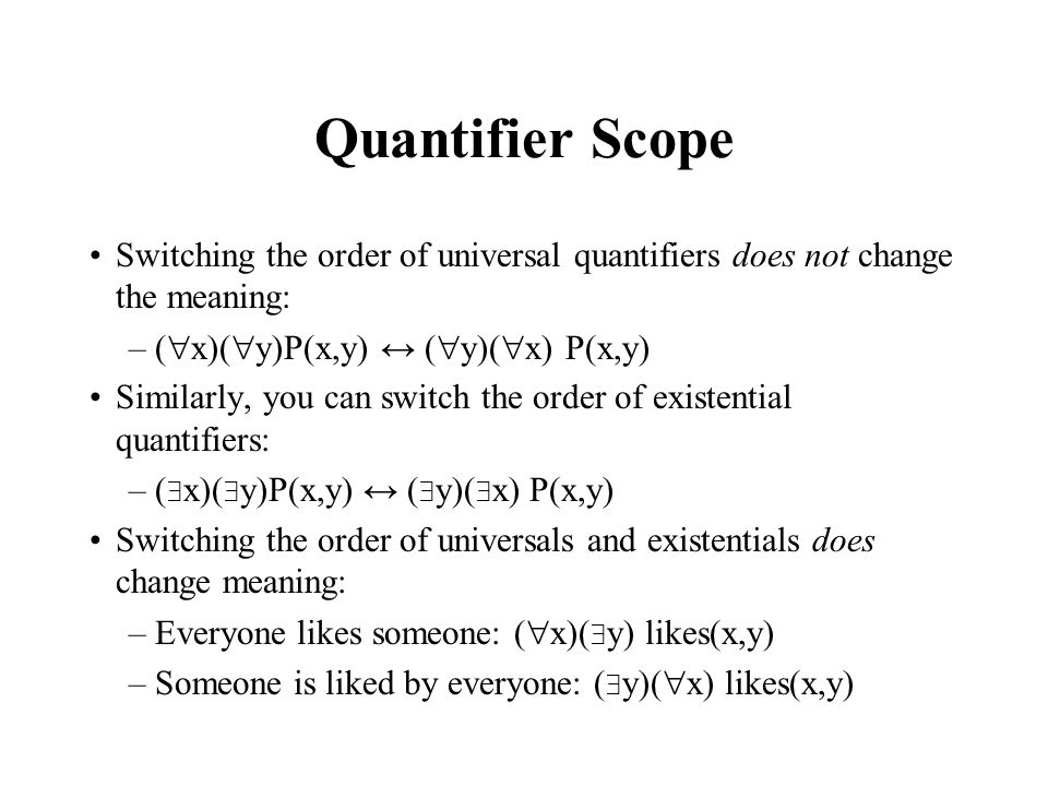 Quantifier Scope Switching the order of universal quantifiers does not change the meaning: –( x)( y)P(x,y) ( y)( x) P(x,y) Similarly, you can switch t
