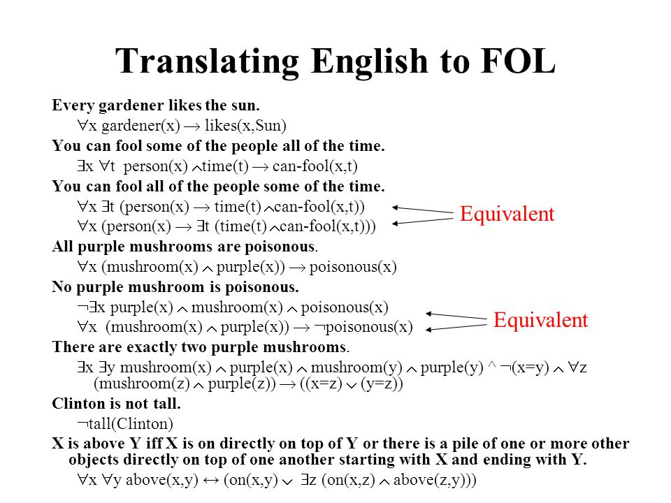 Translating English to FOL Every gardener likes the sun. x gardener(x) likes(x,Sun) You can fool some of the people all of the time. x t person(x) tim