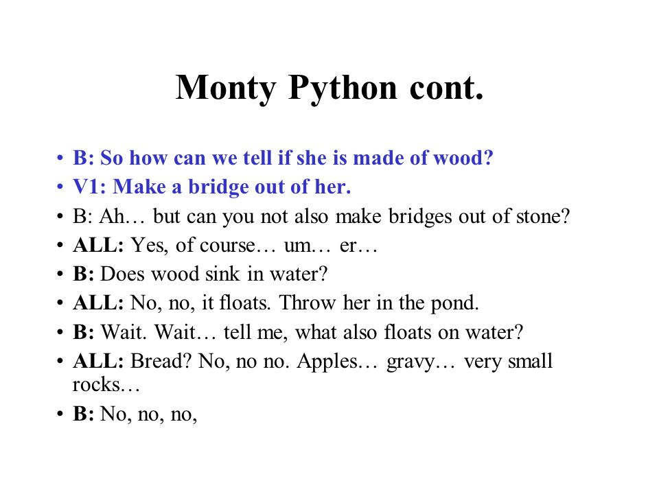 Monty Python cont. B: So how can we tell if she is made of wood? V1: Make a bridge out of her. B: Ah… but can you not also make bridges out of stone?