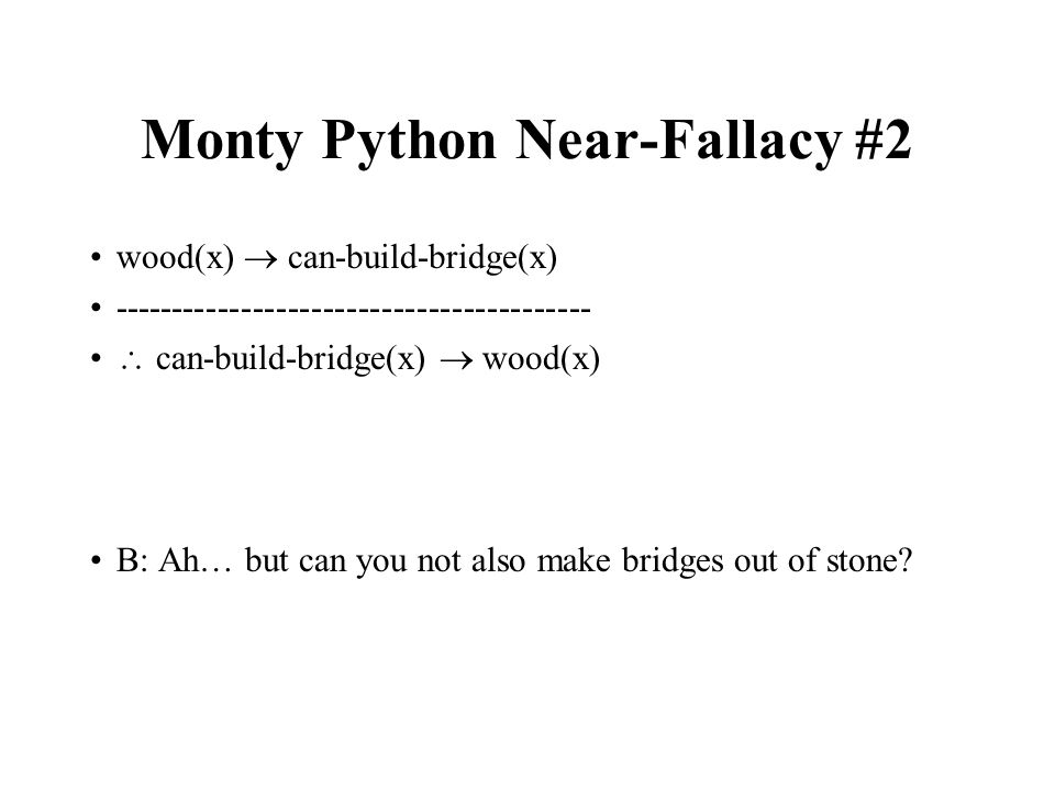 Monty Python Near-Fallacy #2 wood(x) can-build-bridge(x) ----------------------------------------- can-build-bridge(x) wood(x) B: Ah… but can you not