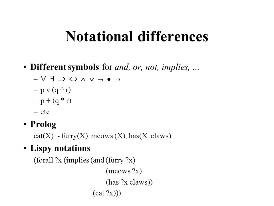 Notational differences Different symbols for and, or, not, implies,... – –p v (q ^ r) –p + (q * r) –etc Prolog cat(X) :- furry(X), meows (X), has(X, c