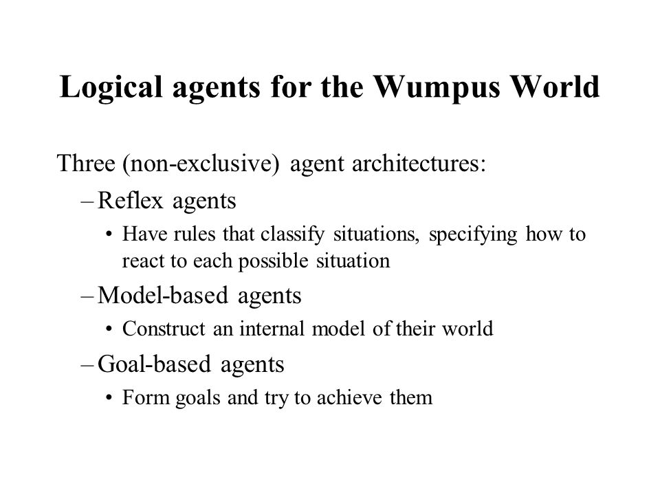 Logical agents for the Wumpus World Three (non-exclusive) agent architectures: –Reflex agents Have rules that classify situations, specifying how to r