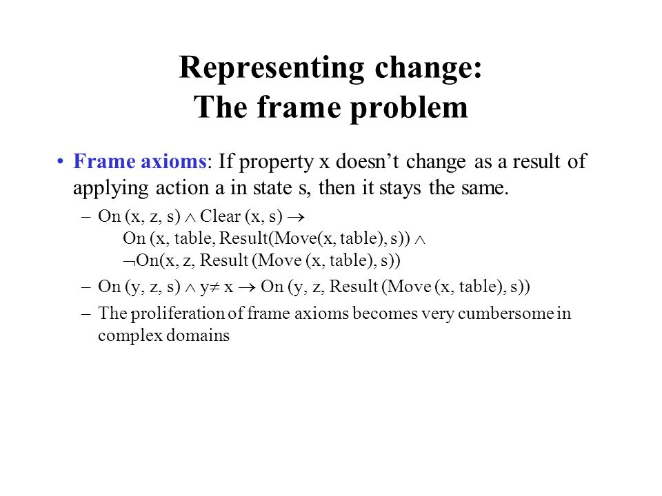 Representing change: The frame problem Frame axioms: If property x doesnt change as a result of applying action a in state s, then it stays the same.