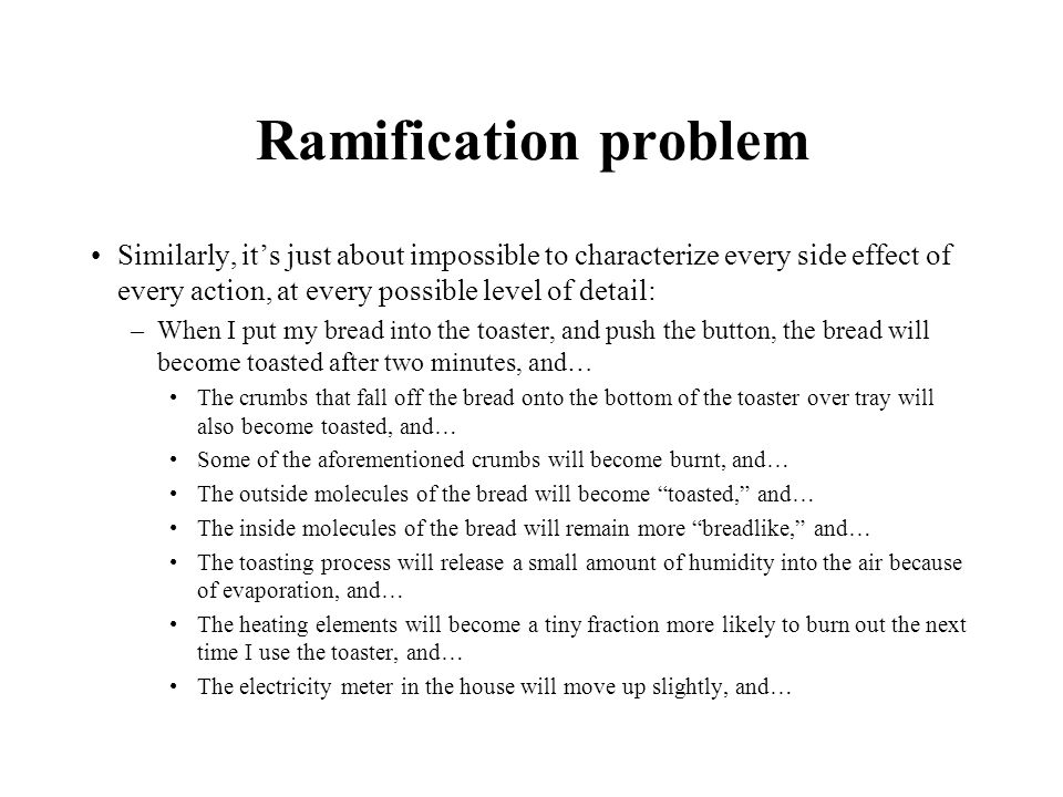 Ramification problem Similarly, its just about impossible to characterize every side effect of every action, at every possible level of detail: –When