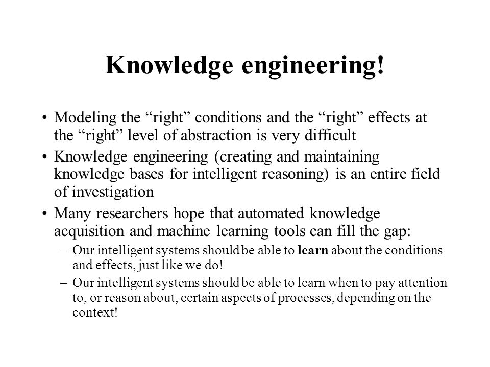 Knowledge engineering! Modeling the right conditions and the right effects at the right level of abstraction is very difficult Knowledge engineering (