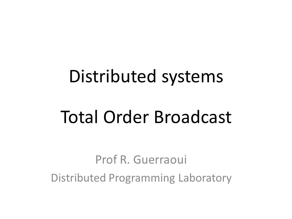 Distributed systems Total Order Broadcast Prof R. Guerraoui Distributed Programming Laboratory