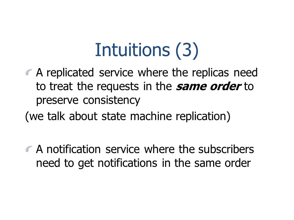Intuitions (3) A replicated service where the replicas need to treat the requests in the same order to preserve consistency (we talk about state machine replication) A notification service where the subscribers need to get notifications in the same order