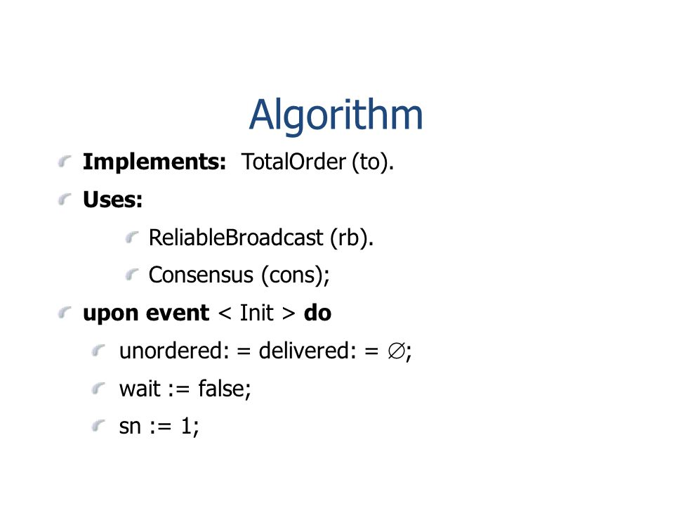 Algorithm Implements: TotalOrder (to). Uses: ReliableBroadcast (rb).