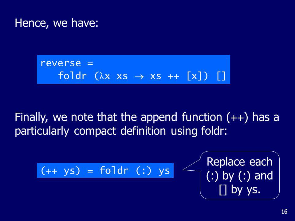 16 Hence, we have: reverse = foldr ( x xs xs ++ [x]) [] Finally, we note that the append function ( ++ ) has a particularly compact definition using f