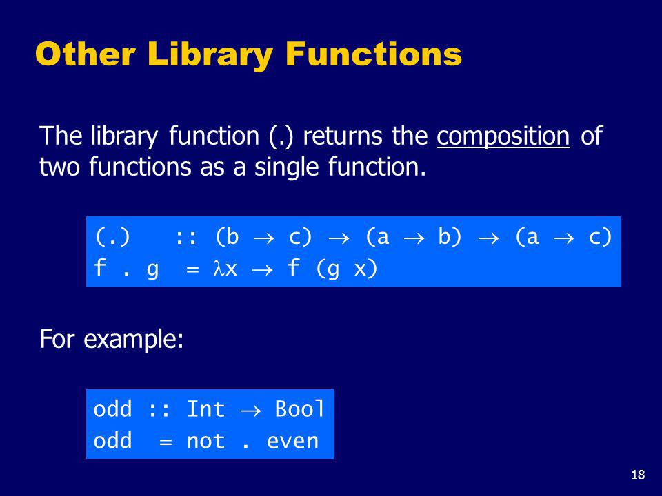 18 Other Library Functions The library function (.) returns the composition of two functions as a single function. (.) :: (b c) (a b) (a c) f. g = x f