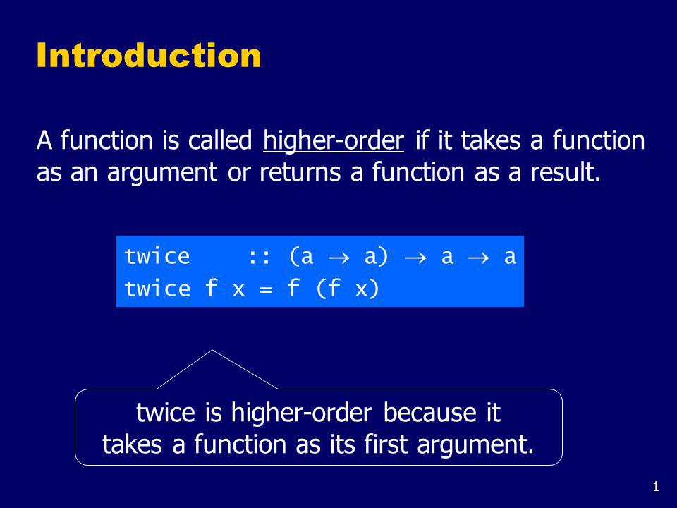 1 Introduction A function is called higher-order if it takes a function as an argument or returns a function as a result. twice :: (a a) a a twice f x