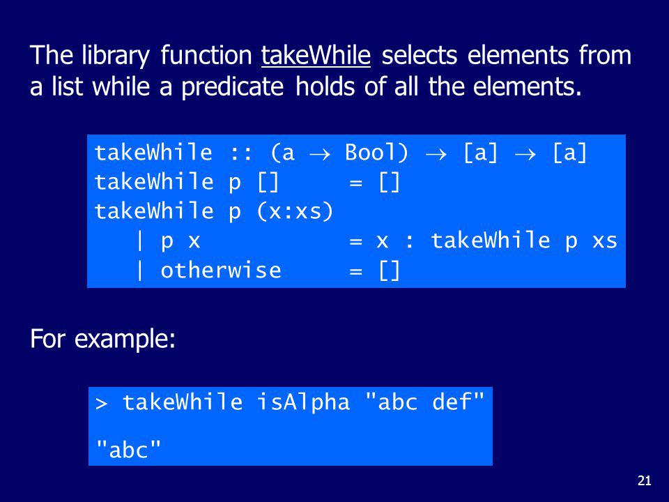21 The library function takeWhile selects elements from a list while a predicate holds of all the elements. takeWhile :: (a Bool) [a] [a] takeWhile p