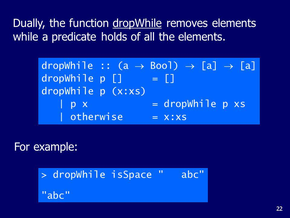 22 Dually, the function dropWhile removes elements while a predicate holds of all the elements. dropWhile :: (a Bool) [a] [a] dropWhile p [] = [] drop