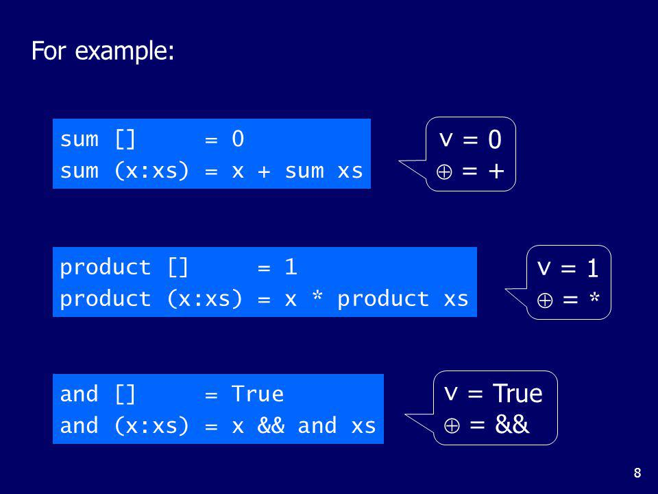 8 For example: sum [] = 0 sum (x:xs) = x + sum xs and [] = True and (x:xs) = x && and xs product [] = 1 product (x:xs) = x * product xs v = 0 = + v =