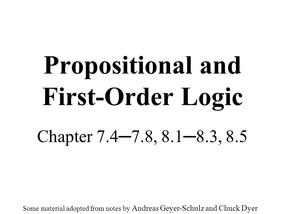 Propositional and First-Order Logic Chapter 7.47.8, 8.18.3, 8.5 Some material adopted from notes by Andreas Geyer-Schulz and Chuck Dyer