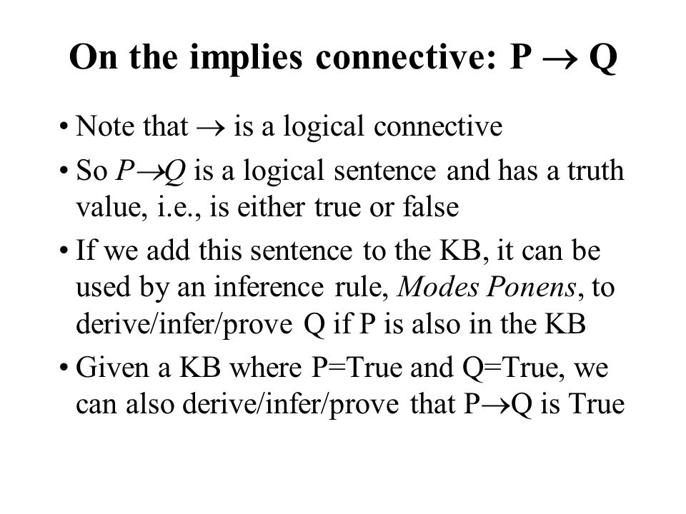 On the implies connective: P Q Note that is a logical connective So P Q is a logical sentence and has a truth value, i.e., is either true or false If