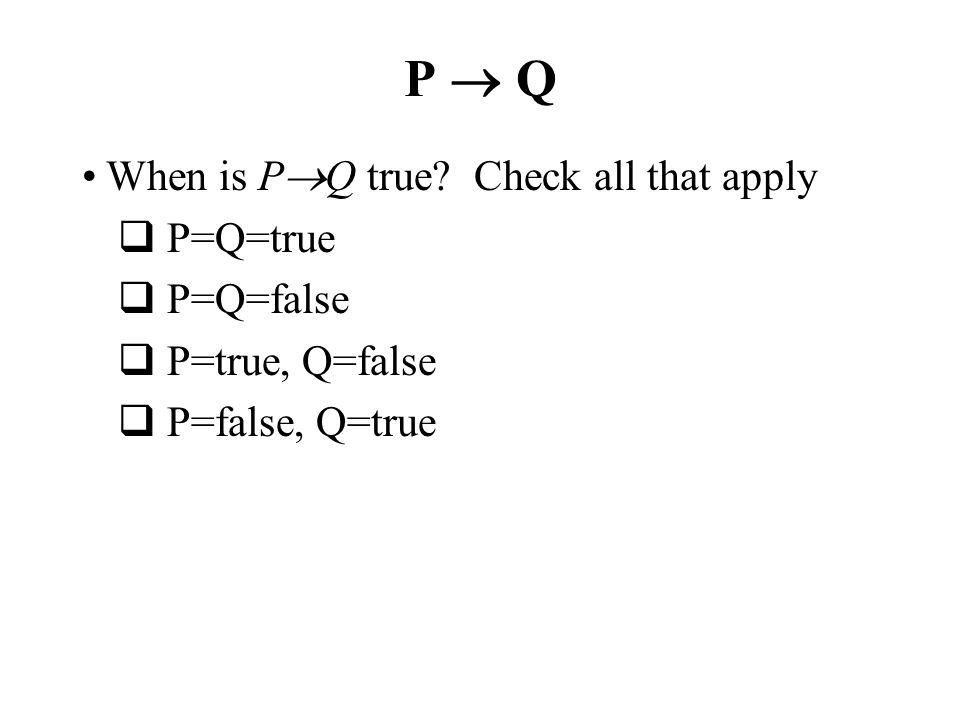 P Q When is P Q true? Check all that apply P=Q=true P=Q=false P=true, Q=false P=false, Q=true
