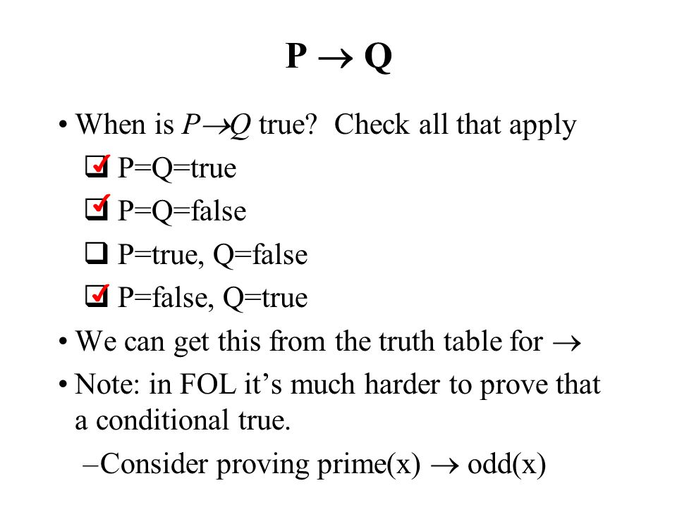 P Q When is P Q true? Check all that apply P=Q=true P=Q=false P=true, Q=false P=false, Q=true We can get this from the truth table for Note: in FOL it