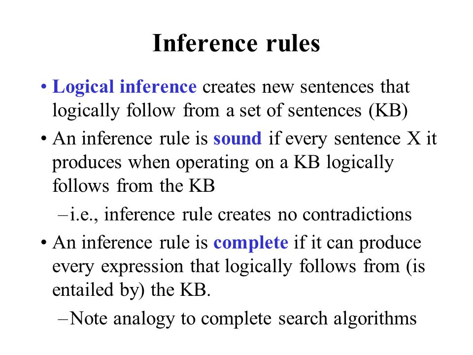 Inference rules Logical inference creates new sentences that logically follow from a set of sentences (KB) An inference rule is sound if every sentenc