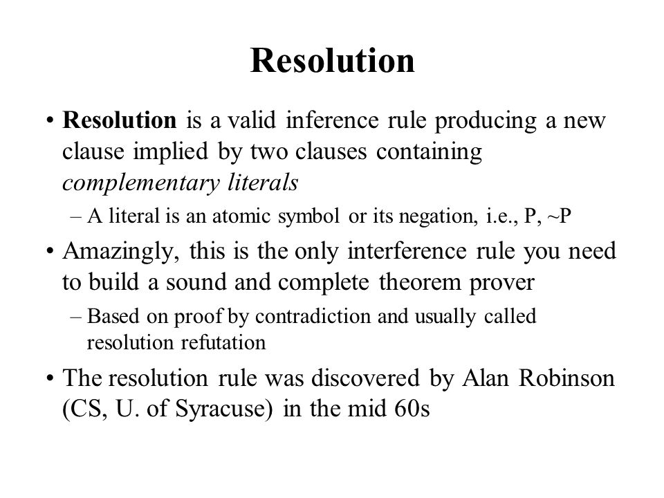 Resolution Resolution is a valid inference rule producing a new clause implied by two clauses containing complementary literals –A literal is an atomi