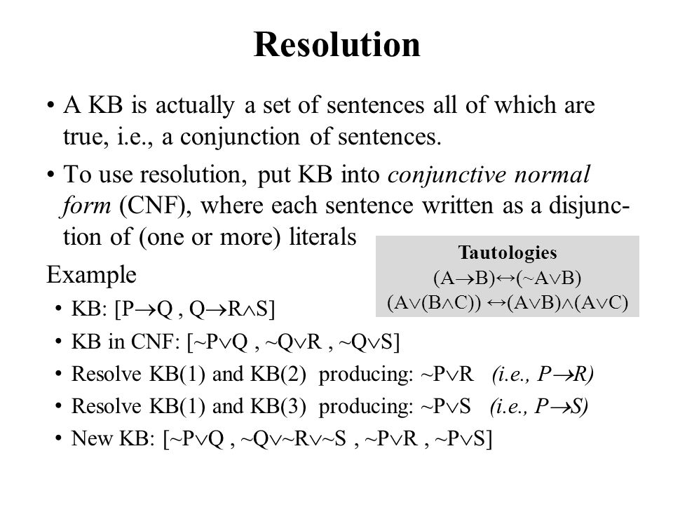 Resolution A KB is actually a set of sentences all of which are true, i.e., a conjunction of sentences. To use resolution, put KB into conjunctive nor