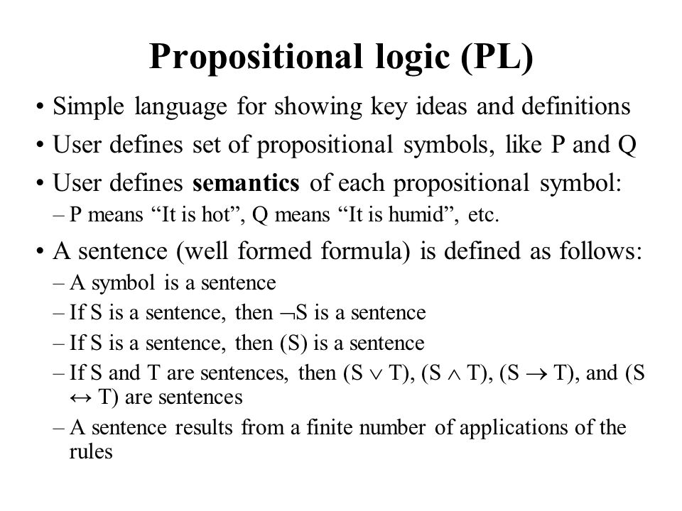 Propositional logic (PL) Simple language for showing key ideas and definitions User defines set of propositional symbols, like P and Q User defines se