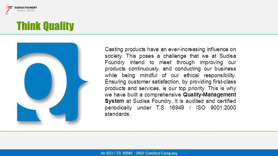 Think Quality Casting products have an ever-increasing influence on society. This poses a challenge that we at Sudisa Foundry intend to meet through i