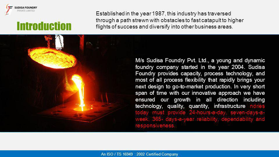 Introduction M/s Sudisa Foundry Pvt. Ltd., a young and dynamic foundry company started in the year 2004. Sudisa Foundry provides capacity, process tec