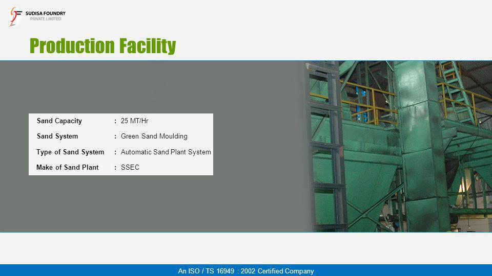 Production Facility An ISO / TS 16949 : 2002 Certified Company Sand Capacity:25 MT/Hr Sand System:Green Sand Moulding Type of Sand System:Automatic Sa
