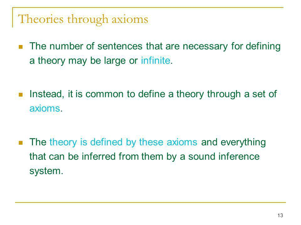 13 Theories through axioms The number of sentences that are necessary for defining a theory may be large or infinite. Instead, it is common to define