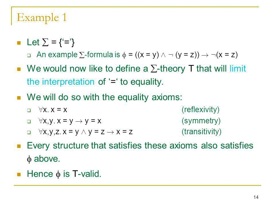 14 Example 1 Let = {=} An example -formula is = ((x = y) Æ : (y = z)) ! : (x = z) We would now like to define a -theory T that will limit the interpre