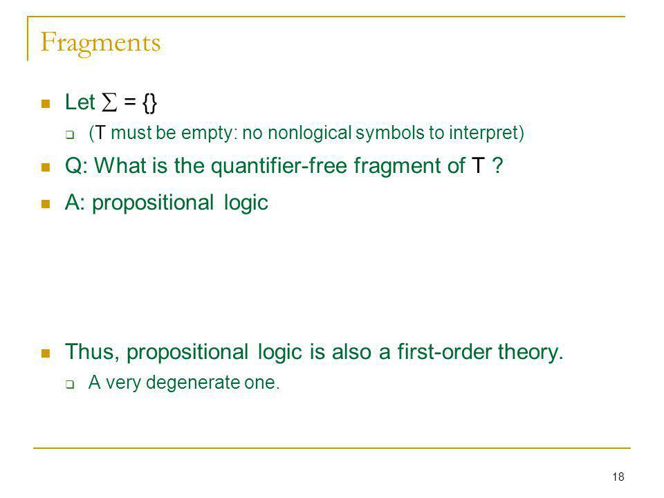 18 Fragments Let = {} (T must be empty: no nonlogical symbols to interpret) Q: What is the quantifier-free fragment of T ? A: propositional logic Thus