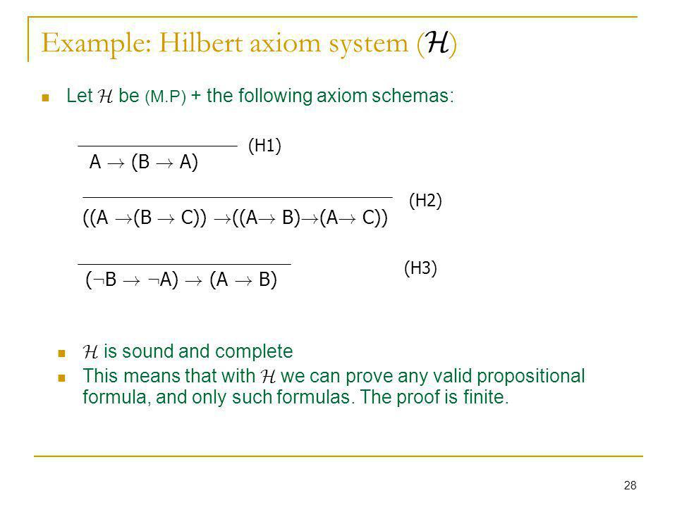 28 Example: Hilbert axiom system ( H ) Let H be (M.P) + the following axiom schemas: (H1) A ! (B ! A) (H2) ((A ! (B ! C)) ! ((A ! B) ! (A ! C)) (H3) (