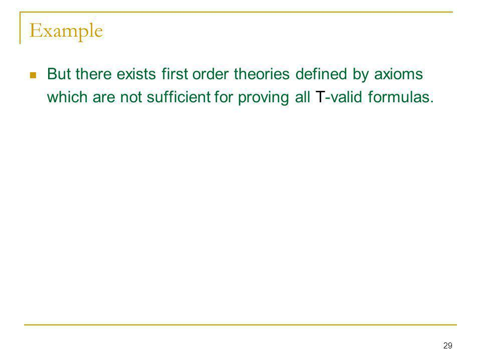 29 Example But there exists first order theories defined by axioms which are not sufficient for proving all T-valid formulas.