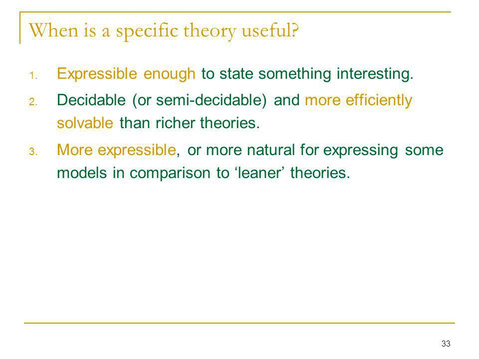 33 When is a specific theory useful? 1. Expressible enough to state something interesting. 2. Decidable (or semi-decidable) and more efficiently solva
