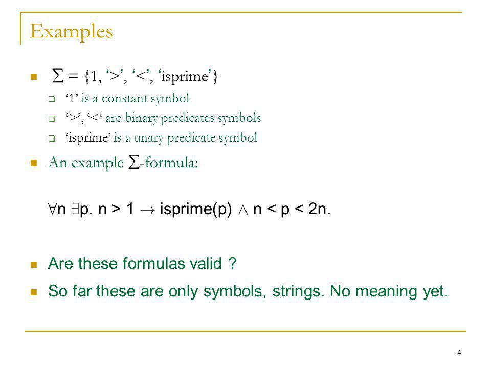 4 Examples = {1, >, <, isprime } 1 is a constant symbol >, < are binary predicates symbols isprime is a unary predicate symbol An example -formula: 8 n 9 p.