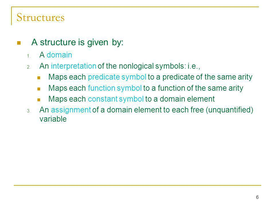 6 Structures A structure is given by: 1. A domain 2. An interpretation of the nonlogical symbols: i.e., Maps each predicate symbol to a predicate of t