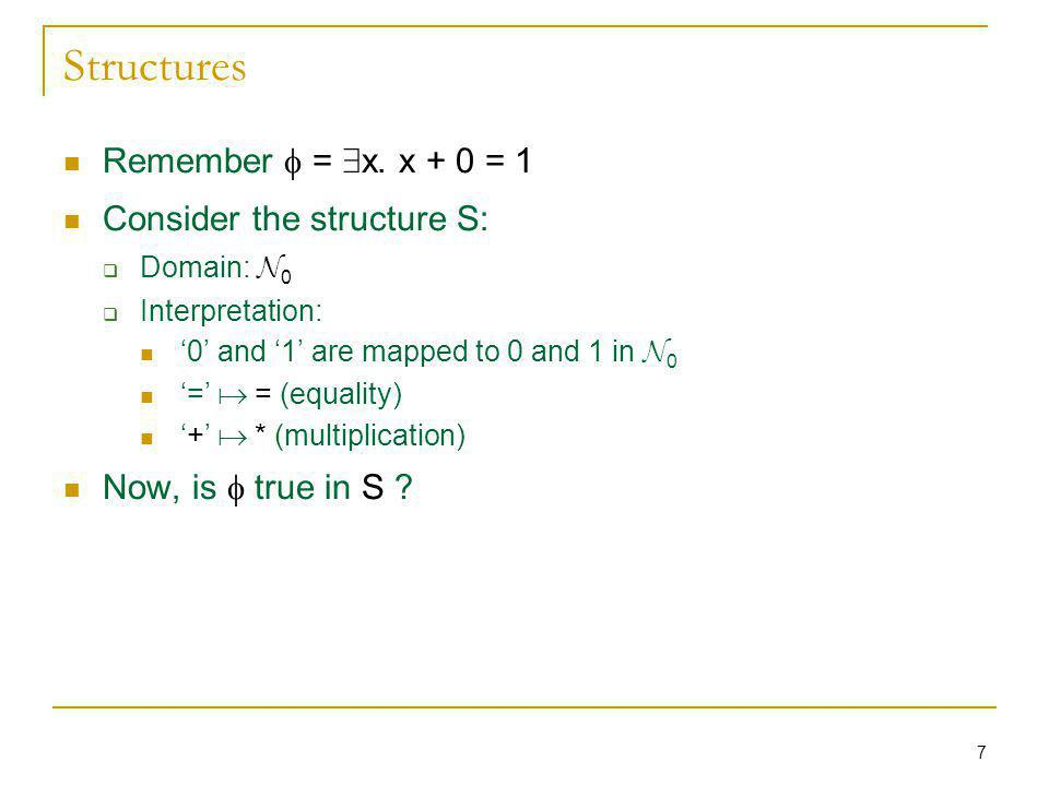7 Structures Remember = 9 x. x + 0 = 1 Consider the structure S: Domain: N 0 Interpretation: 0 and 1 are mapped to 0 and 1 in N 0 = = (equality) + * (