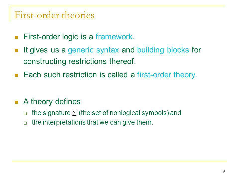 9 First-order theories First-order logic is a framework. It gives us a generic syntax and building blocks for constructing restrictions thereof. Each