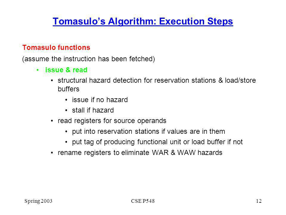 Spring 2003CSE P54812 Tomasulos Algorithm: Execution Steps Tomasulo functions (assume the instruction has been fetched) issue & read structural hazard detection for reservation stations & load/store buffers issue if no hazard stall if hazard read registers for source operands put into reservation stations if values are in them put tag of producing functional unit or load buffer if not rename registers to eliminate WAR & WAW hazards