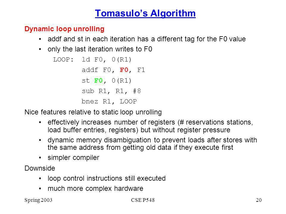 Spring 2003CSE P54820 Tomasulos Algorithm Dynamic loop unrolling addf and st in each iteration has a different tag for the F0 value only the last iteration writes to F0 LOOP:ld F0, 0(R1) addf F0, F0, F1 st F0, 0(R1) sub R1, R1, #8 bnez R1, LOOP Nice features relative to static loop unrolling effectively increases number of registers (# reservations stations, load buffer entries, registers) but without register pressure dynamic memory disambiguation to prevent loads after stores with the same address from getting old data if they execute first simpler compiler Downside loop control instructions still executed much more complex hardware
