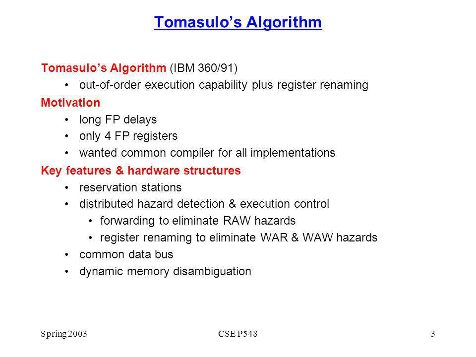 Spring 2003CSE P5483 Tomasulos Algorithm Tomasulos Algorithm (IBM 360/91) out-of-order execution capability plus register renaming Motivation long FP delays only 4 FP registers wanted common compiler for all implementations Key features & hardware structures reservation stations distributed hazard detection & execution control forwarding to eliminate RAW hazards register renaming to eliminate WAR & WAW hazards common data bus dynamic memory disambiguation