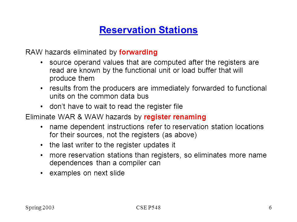 Spring 2003CSE P5486 Reservation Stations RAW hazards eliminated by forwarding source operand values that are computed after the registers are read are known by the functional unit or load buffer that will produce them results from the producers are immediately forwarded to functional units on the common data bus dont have to wait to read the register file Eliminate WAR & WAW hazards by register renaming name dependent instructions refer to reservation station locations for their sources, not the registers (as above) the last writer to the register updates it more reservation stations than registers, so eliminates more name dependences than a compiler can examples on next slide