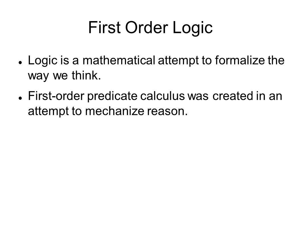 First Order Logic Logic is a mathematical attempt to formalize the way we think. First-order predicate calculus was created in an attempt to mechanize