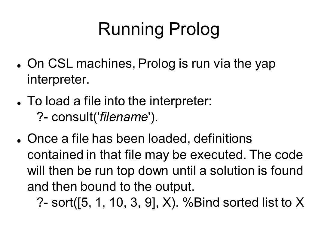Running Prolog On CSL machines, Prolog is run via the yap interpreter. To load a file into the interpreter: ?- consult('filename'). Once a file has be