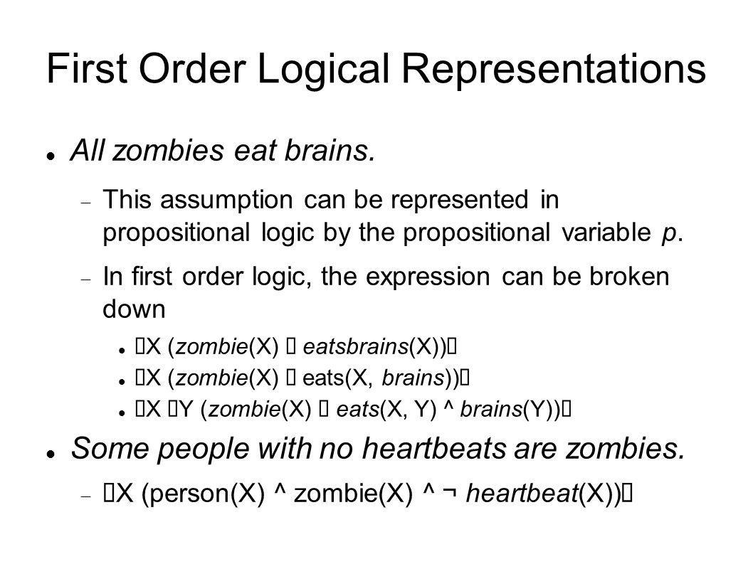 First Order Logical Representations All zombies eat brains. This assumption can be represented in propositional logic by the propositional variable p.