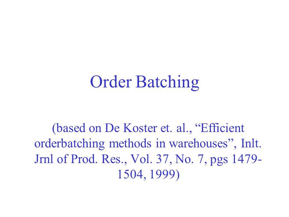 Order Batching (based on De Koster et. al., Efficient orderbatching methods in warehouses, Inlt. Jrnl of Prod. Res., Vol. 37, No. 7, pgs 1479- 1504, 1