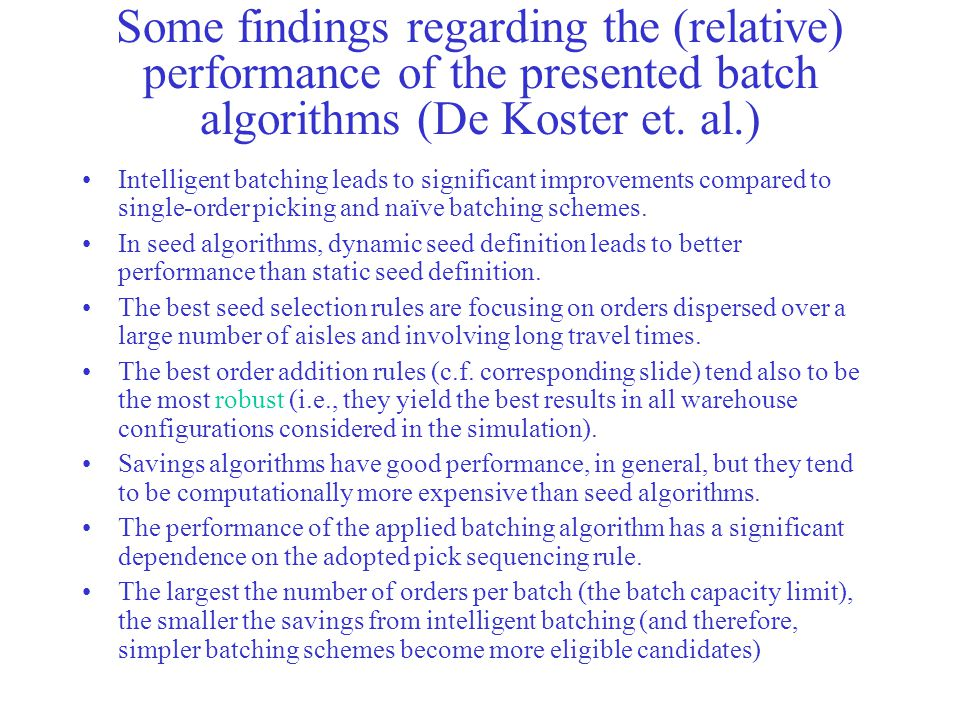 Some findings regarding the (relative) performance of the presented batch algorithms (De Koster et. al.) Intelligent batching leads to significant imp